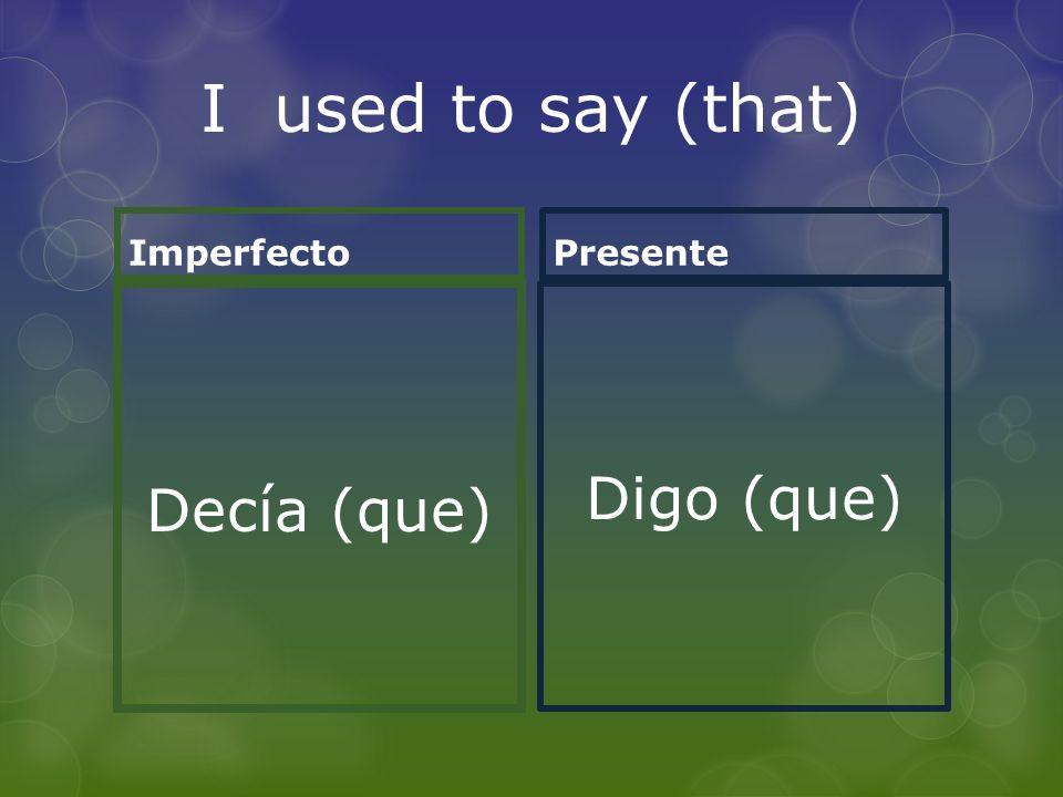 I used to say (that) Imperfecto Decía (que) Presente Digo (que)