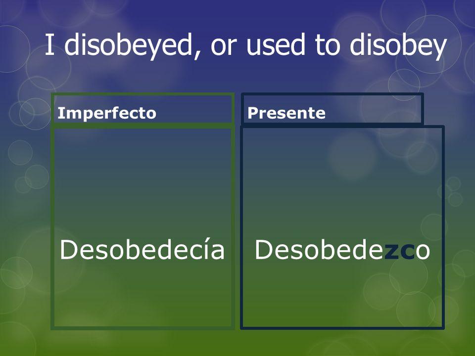 Imperfecto Desobedecía Presente Desobedezco I disobeyed, or used to disobey