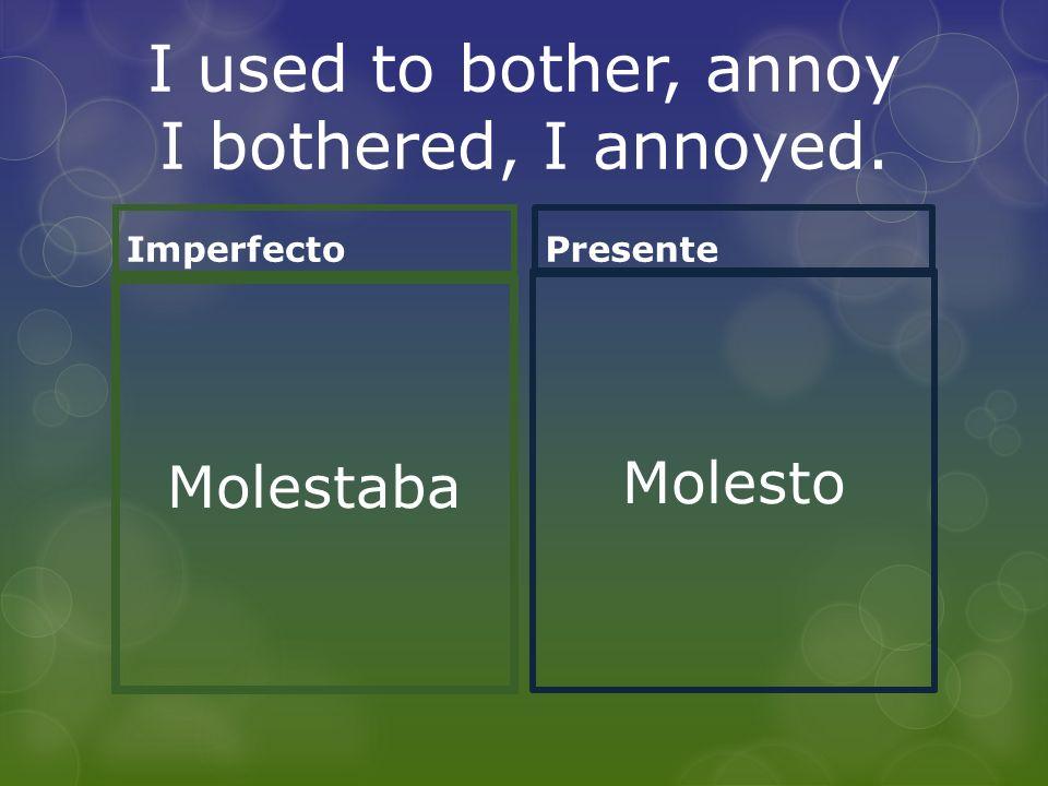I used to bother, annoy I bothered, I annoyed. Imperfecto Molestaba Presente Molesto