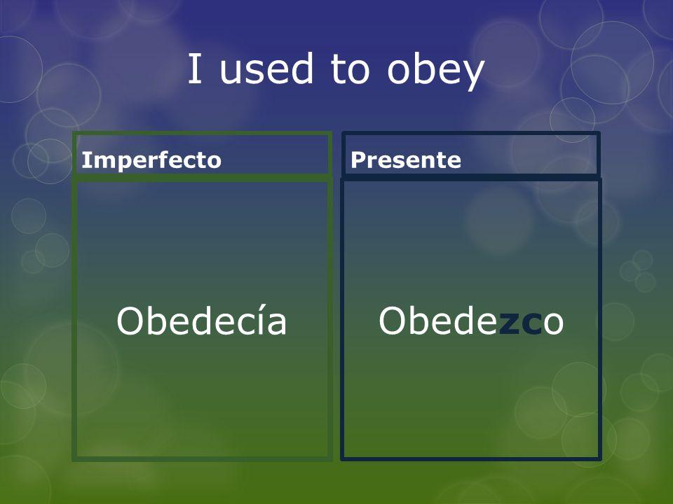 I used to obey Imperfecto Obedecía Presente Obedezco