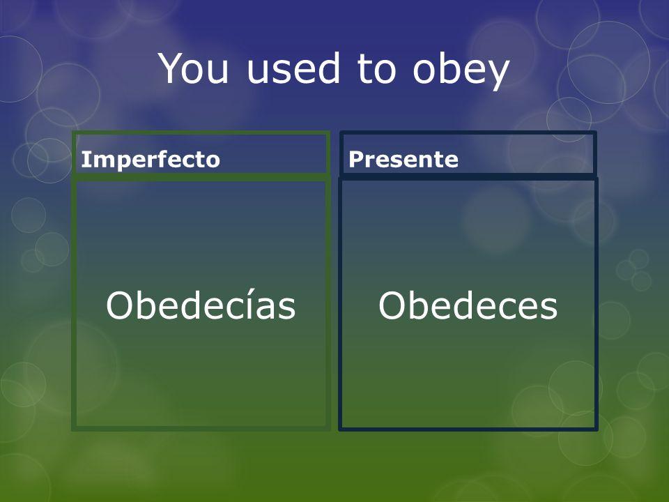 You used to obey Imperfecto Obedecías Presente Obedeces