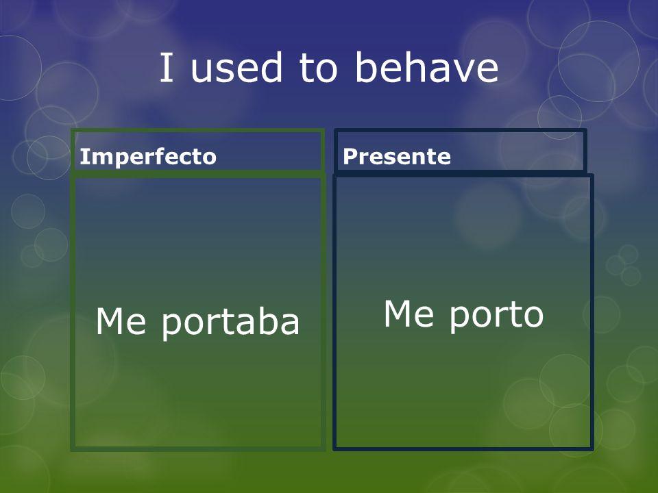 I used to behave Imperfecto Me portaba Presente Me porto