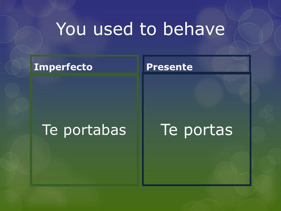 You used to behave Imperfecto Te portabas Presente Te portas