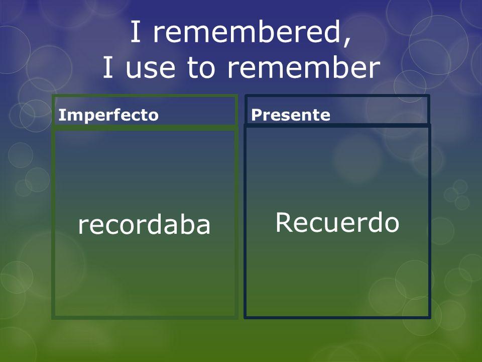 I remembered, I use to remember Imperfecto recordaba Presente Recuerdo