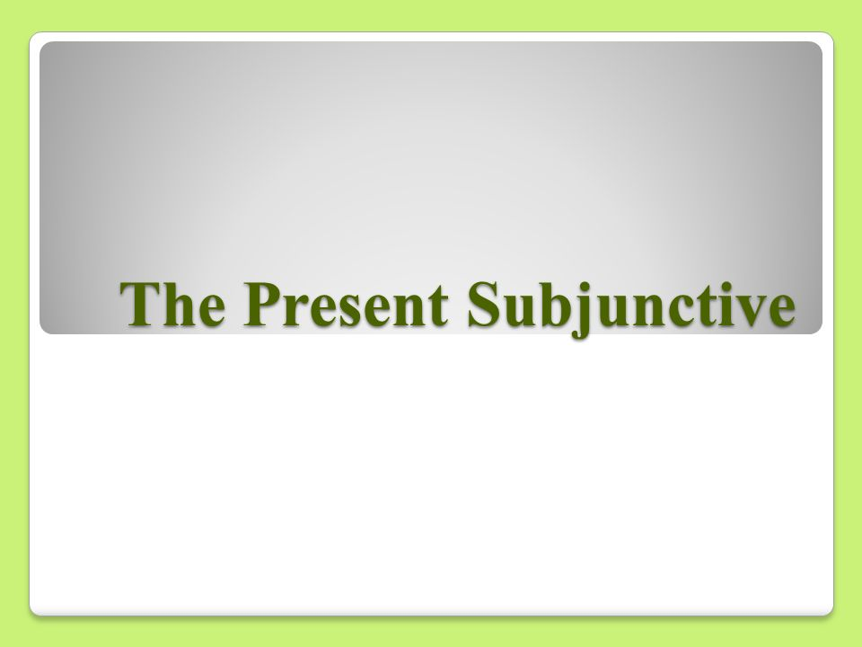 The Subjunctive So far this year we have used verbs in the indicative mood - which is used to talk about facts or actual events.