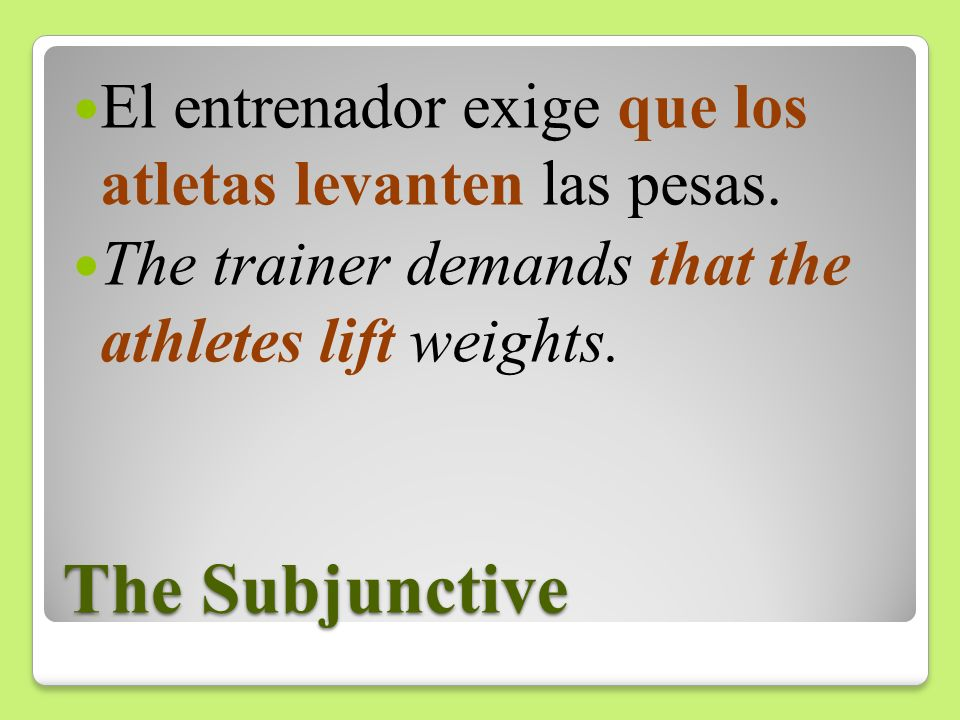 The Subjunctive El entrenador exige que los atletas levanten las pesas. The trainer demands that the athletes lift weights.