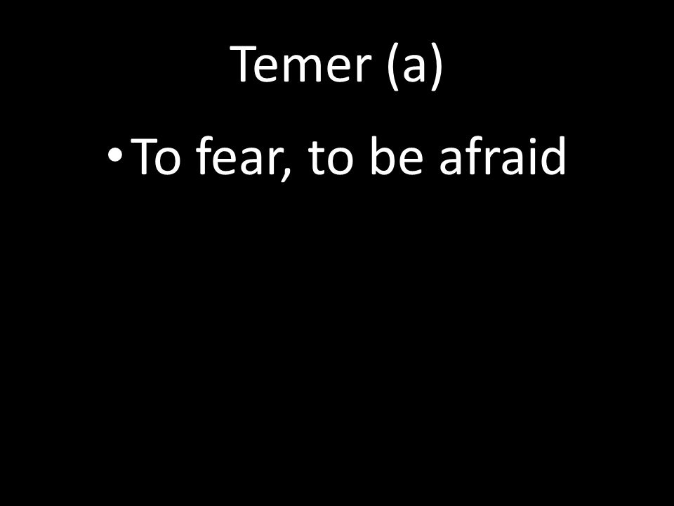 Temer (a) To fear, to be afraid