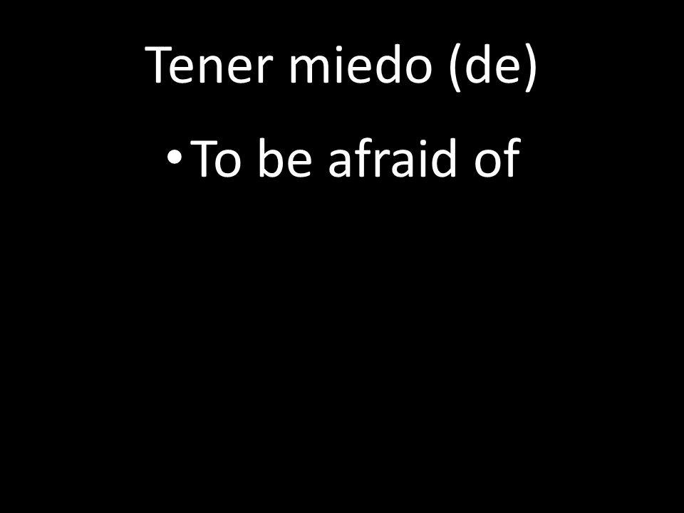 Tener miedo (de) To be afraid of