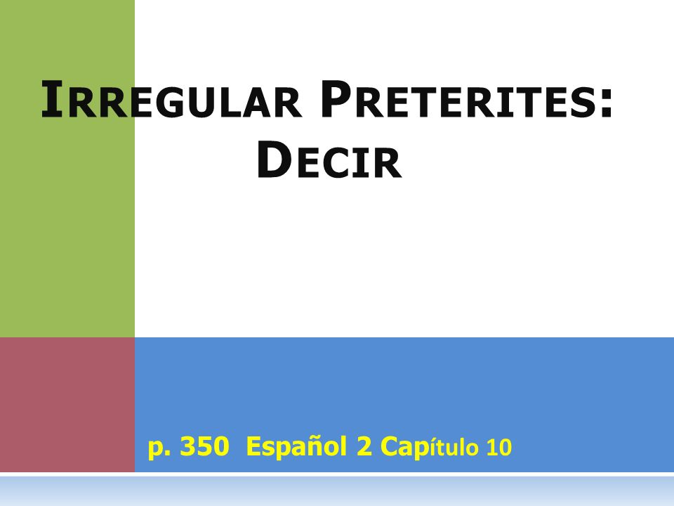 p. 350 Español 2 Cap ítulo 10 I RREGULAR P RETERITES : D ECIR