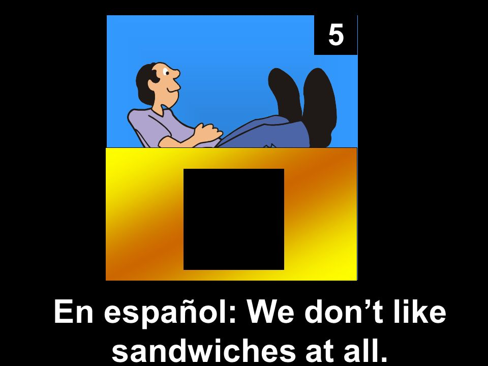 5 En español: We dont like sandwiches at all.