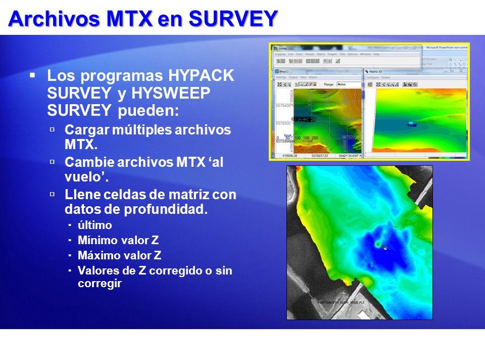 Archivos MTX en SURVEY Los programas HYPACK SURVEY y HYSWEEP SURVEY pueden: Cargar múltiples archivos MTX. Cambie archivos MTX al vuelo. Llene celdas