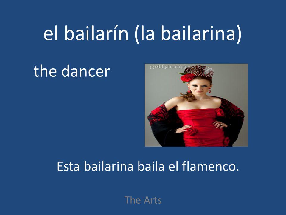 el bailarín (la bailarina) The Arts the dancer Esta bailarina baila el flamenco.