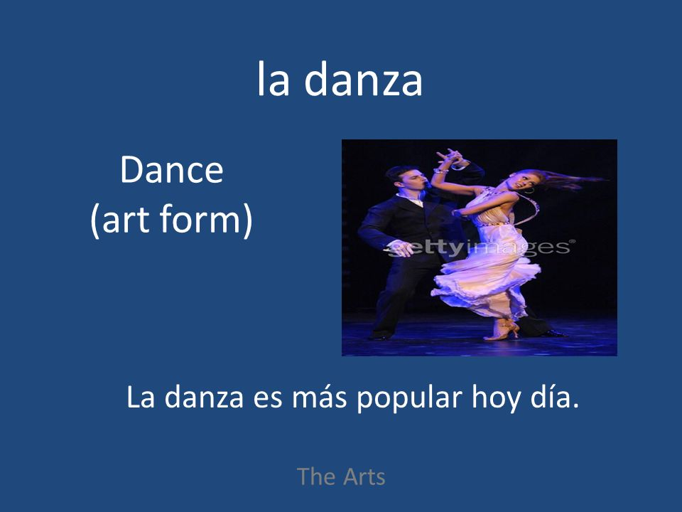 la danza The Arts Dance (art form) La danza es más popular hoy día.