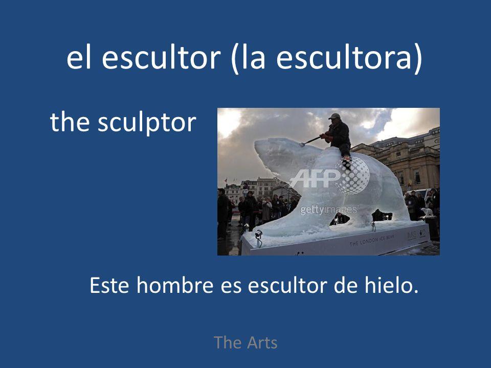 el escultor (la escultora) The Arts the sculptor Este hombre es escultor de hielo.