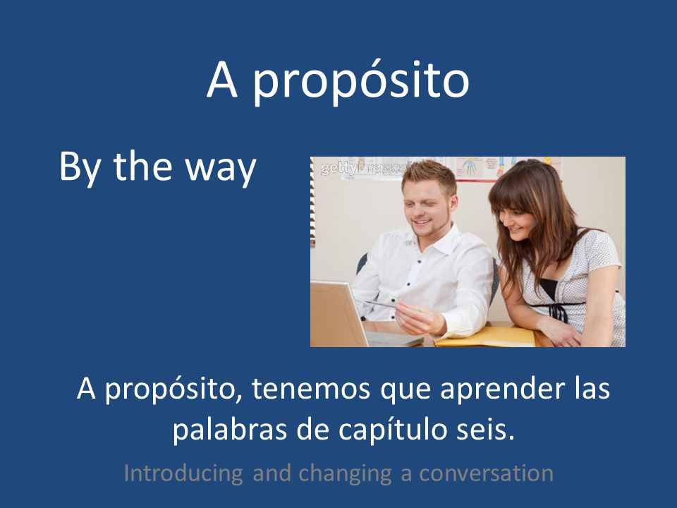 A propósito Introducing and changing a conversation By the way A propósito, tenemos que aprender las palabras de capítulo seis.