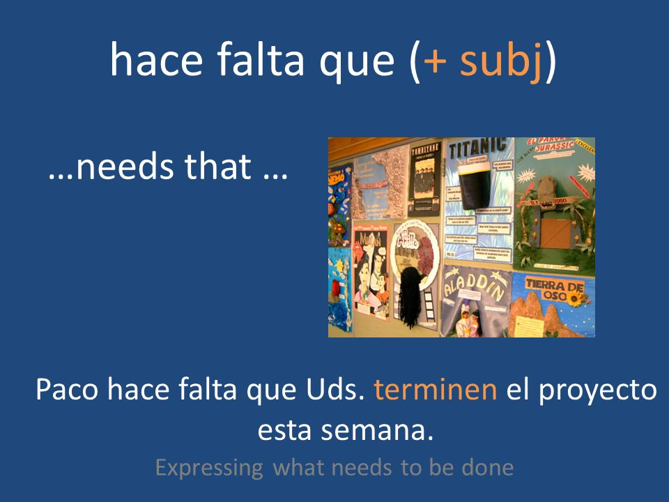hace falta que (+ subj) Expressing what needs to be done …needs that … Paco hace falta que Uds.