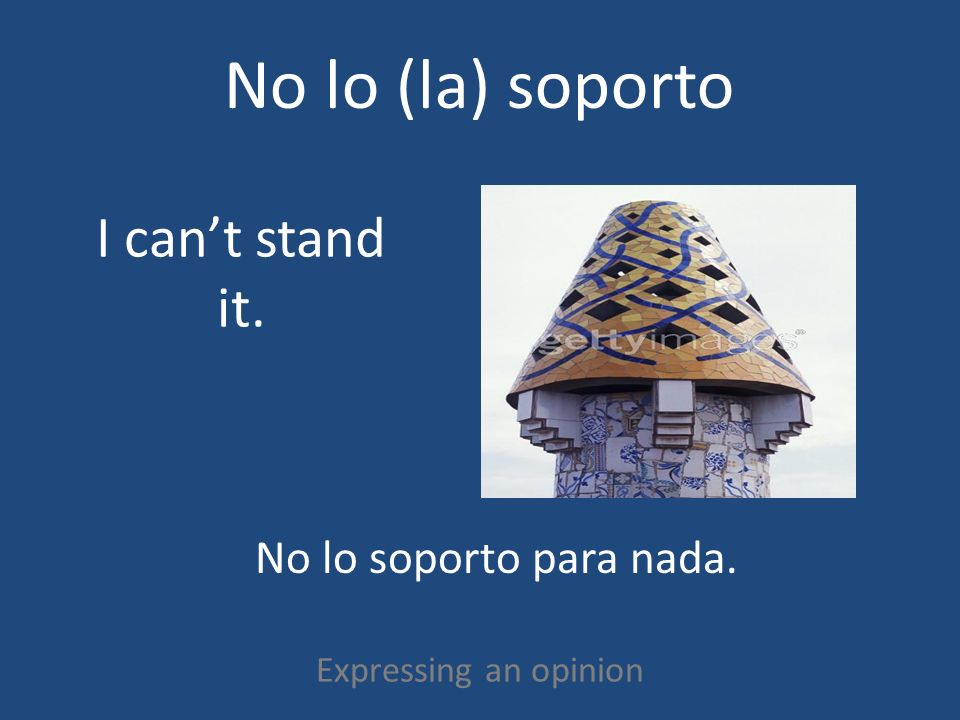 No lo (la) soporto Expressing an opinion I cant stand it. No lo soporto para nada.