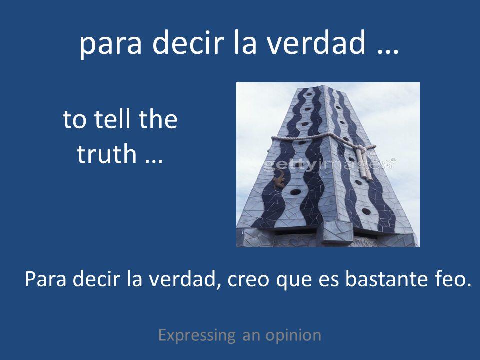 para decir la verdad … Expressing an opinion to tell the truth … Para decir la verdad, creo que es bastante feo.