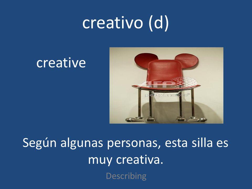 creativo (d) Describing creative Según algunas personas, esta silla es muy creativa.
