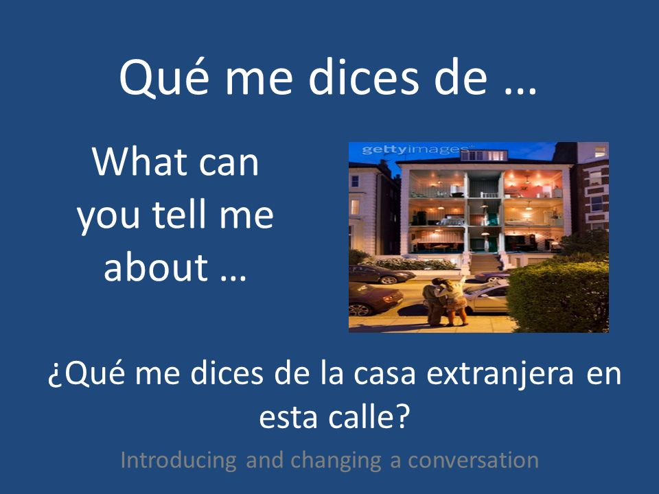 Qué me dices de … Introducing and changing a conversation What can you tell me about … ¿Qué me dices de la casa extranjera en esta calle