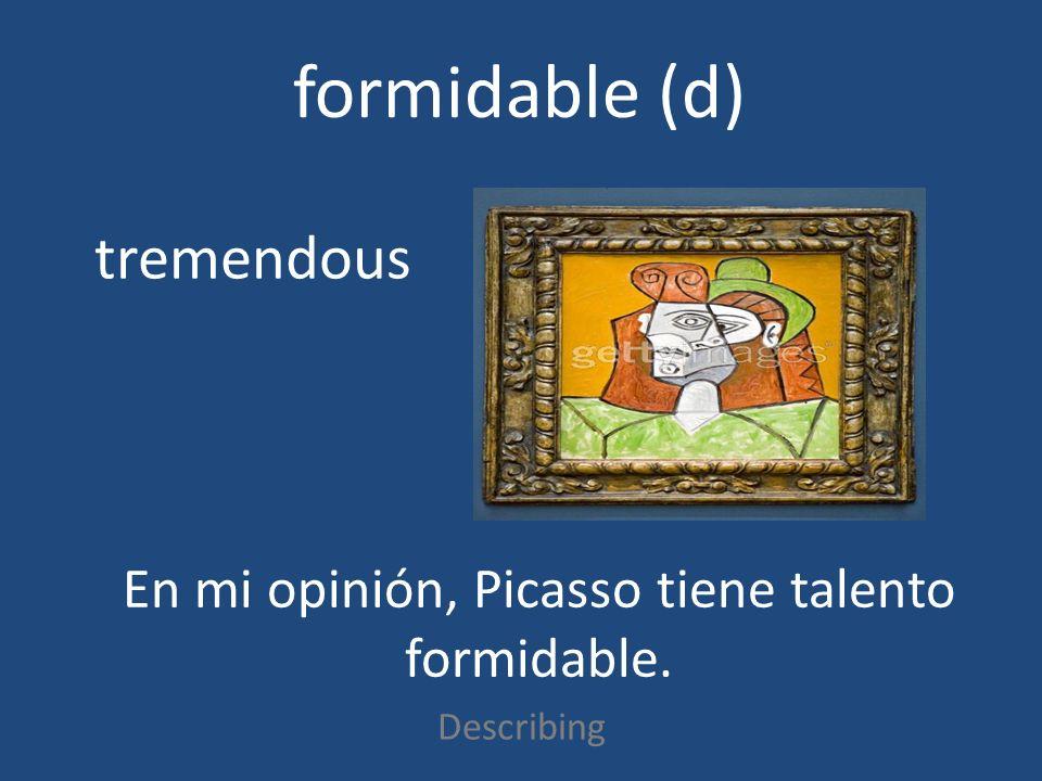 formidable (d) Describing tremendous En mi opinión, Picasso tiene talento formidable.