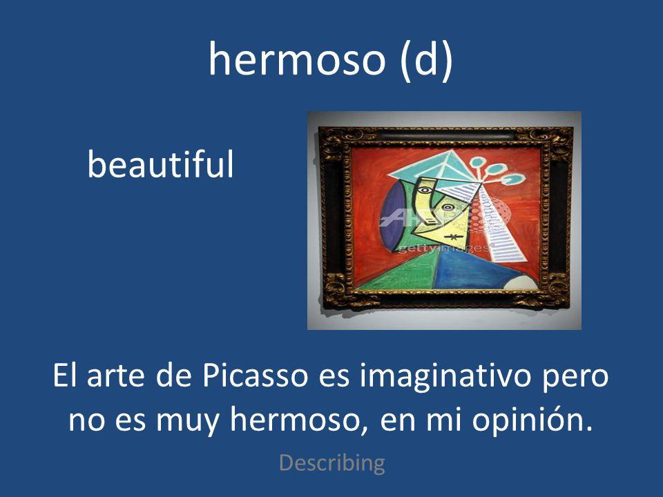 hermoso (d) Describing beautiful El arte de Picasso es imaginativo pero no es muy hermoso, en mi opinión.