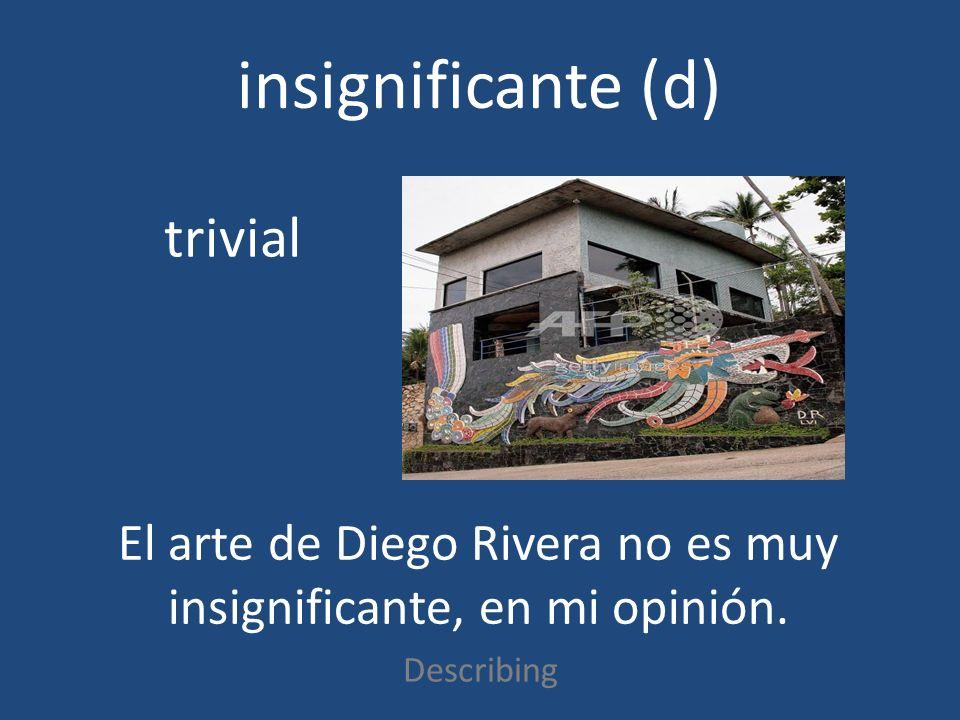 insignificante (d) Describing trivial El arte de Diego Rivera no es muy insignificante, en mi opinión.