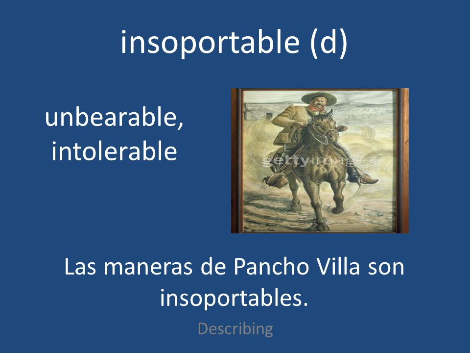insoportable (d) Describing unbearable, intolerable Las maneras de Pancho Villa son insoportables.