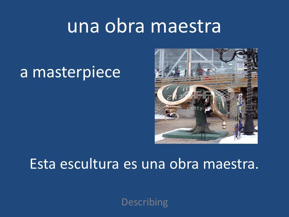 una obra maestra Describing a masterpiece Esta escultura es una obra maestra.