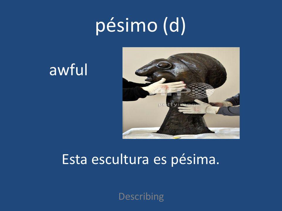 pésimo (d) Describing awful Esta escultura es pésima.