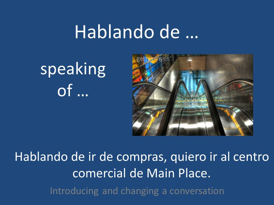 Hablando de … Introducing and changing a conversation speaking of … Hablando de ir de compras, quiero ir al centro comercial de Main Place.