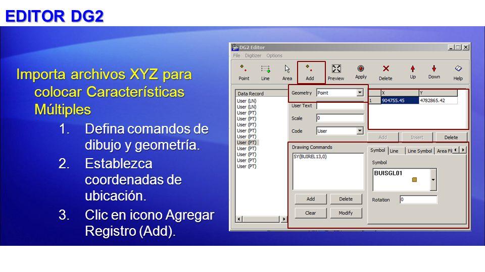 EDITOR DG2 Importa archivos XYZ para colocar Características Múltiples 1.Defina comandos de dibujo y geometría. 2.Establezca coordenadas de ubicación.