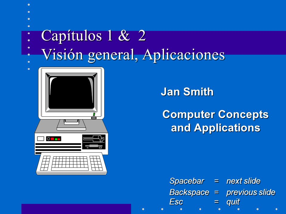 Capítulos 1 & 2 Visión general, Aplicaciones Jan Smith Jan Smith Computer Concepts and Applications Spacebar =next slide Backspace = previous slide Esc =quit