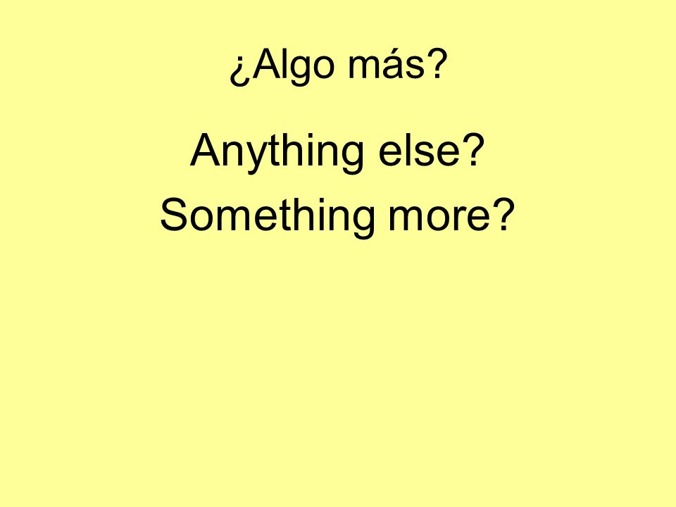 ¿Algo más? Anything else? Something more?
