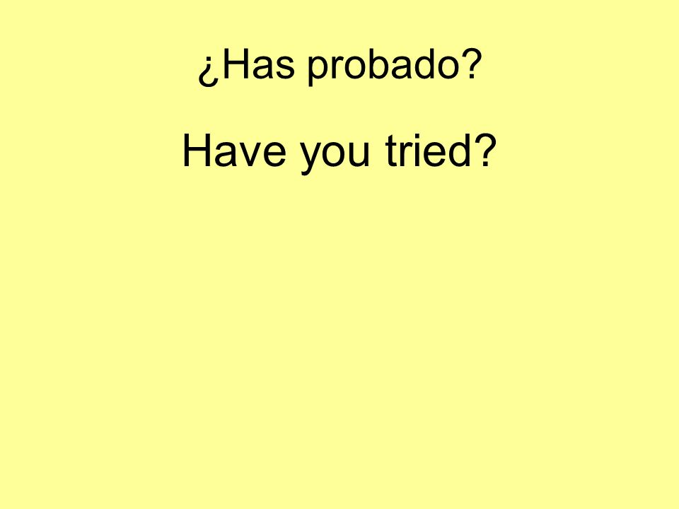 ¿Has probado? Have you tried?