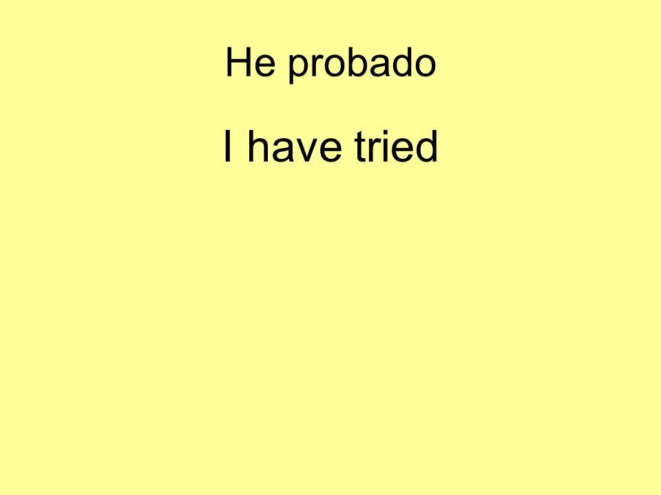 He probado I have tried