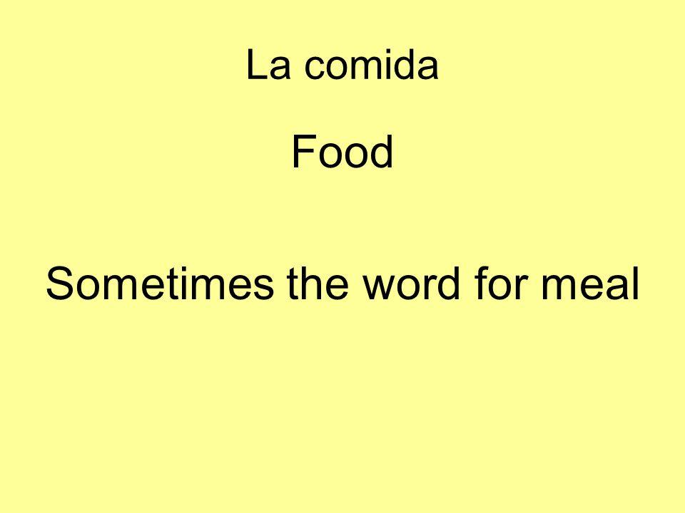 La comida Food Sometimes the word for meal