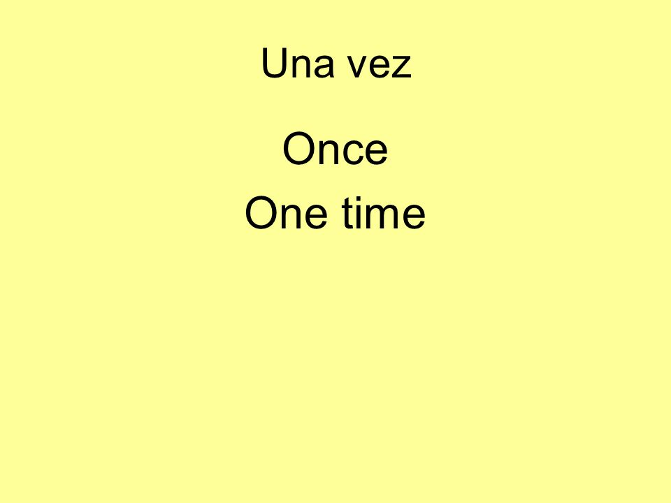 Una vez Once One time