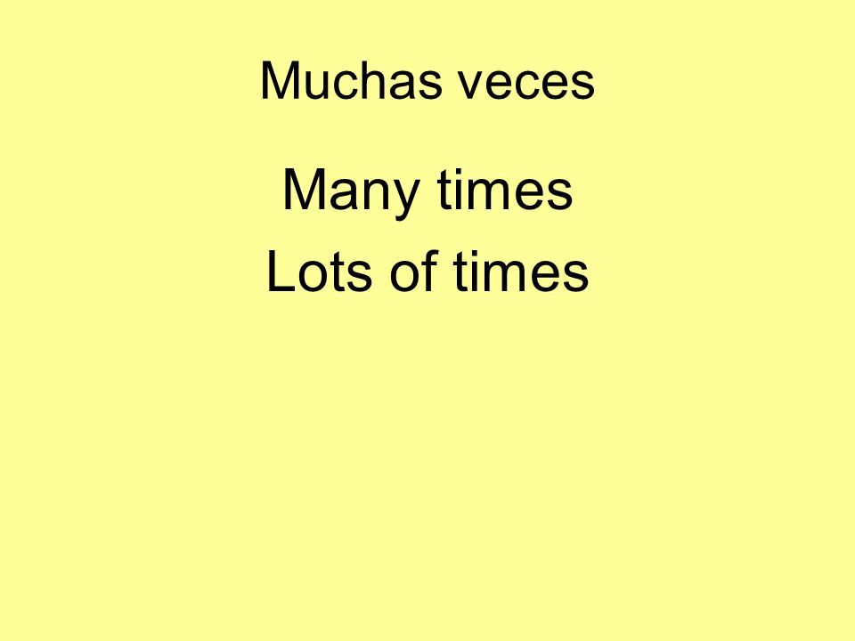 Muchas veces Many times Lots of times