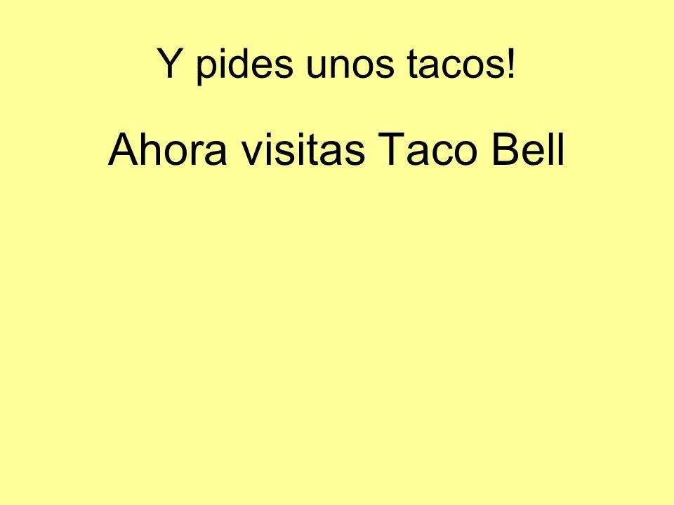 Y pides unos tacos! Ahora visitas Taco Bell