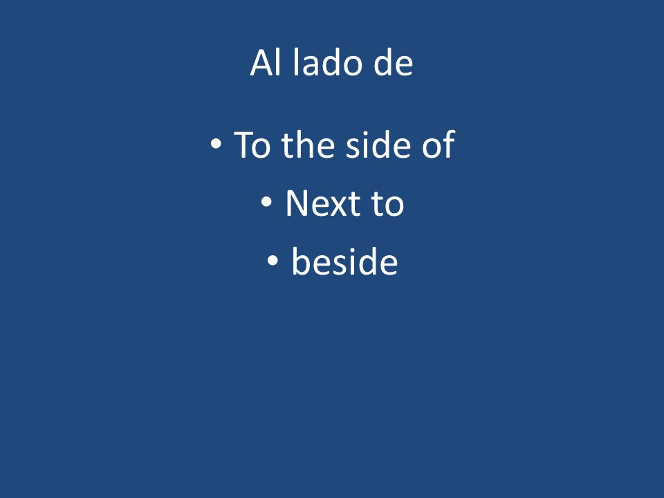 Al lado de To the side of Next to beside