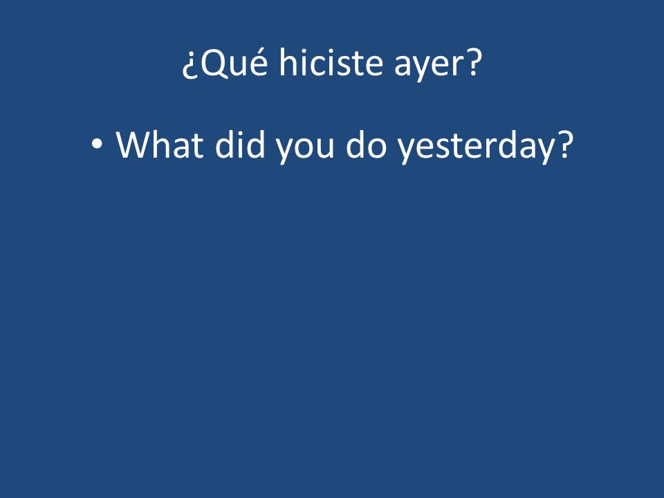 ¿Qué hiciste ayer What did you do yesterday