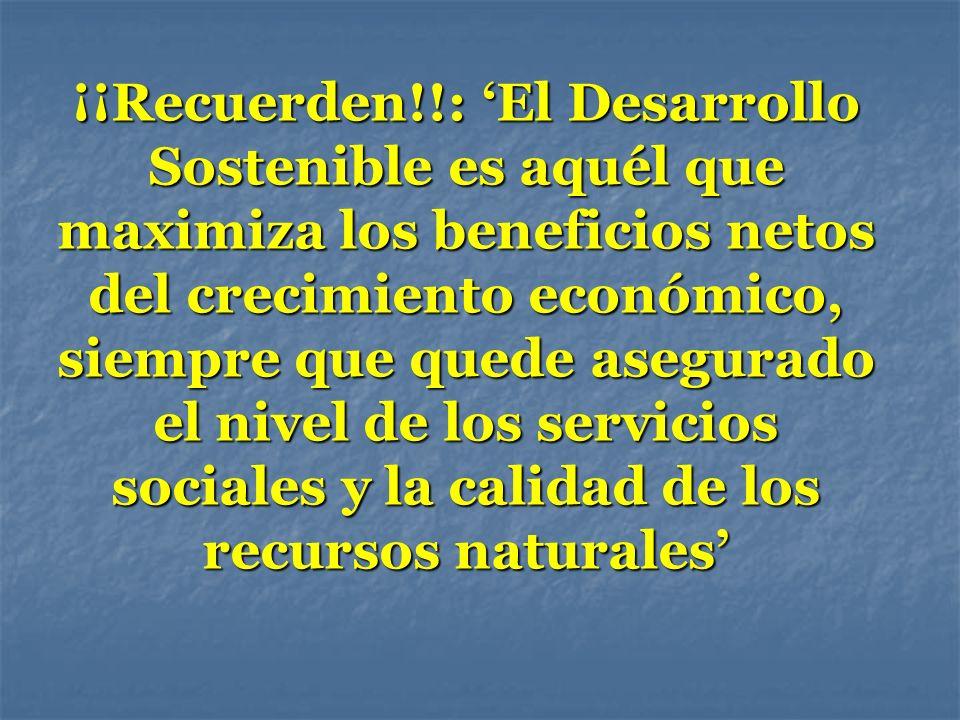 ¡¡Recuerden!!: El Desarrollo Sostenible es aquél que maximiza los beneficios netos del crecimiento económico, siempre que quede asegurado el nivel de