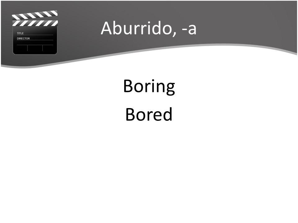Aburrido, -a Boring Bored