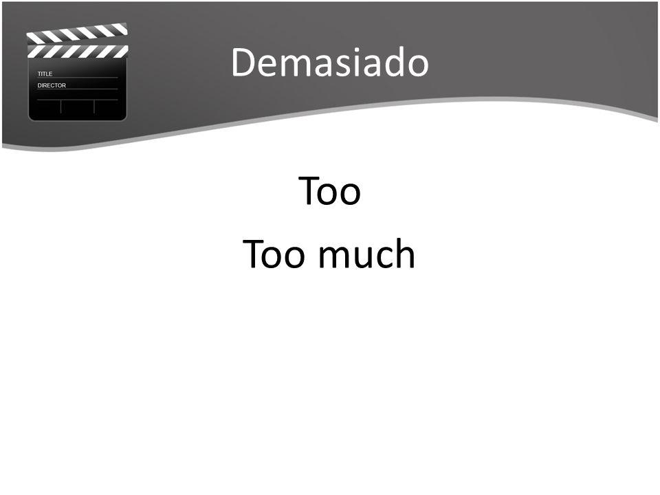 Demasiado Too Too much