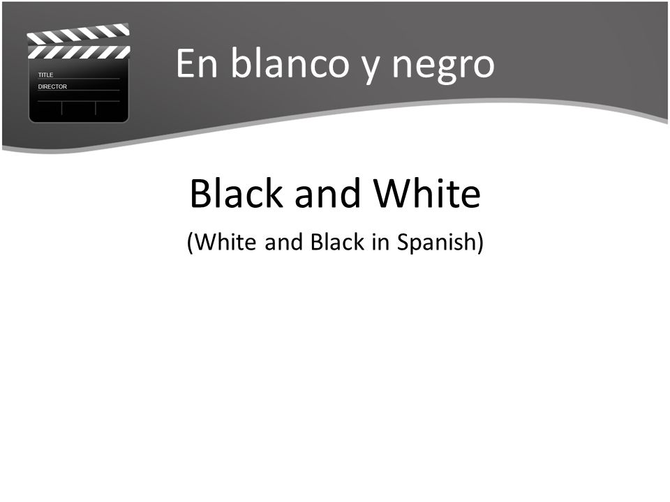 En blanco y negro Black and White (White and Black in Spanish)