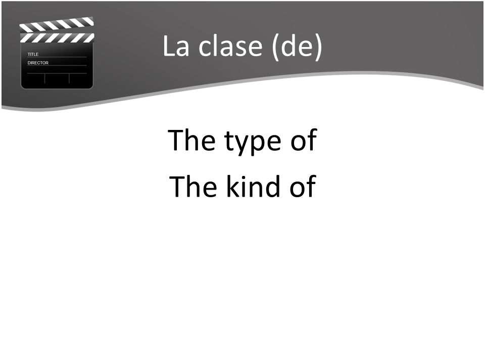 La clase (de) The type of The kind of