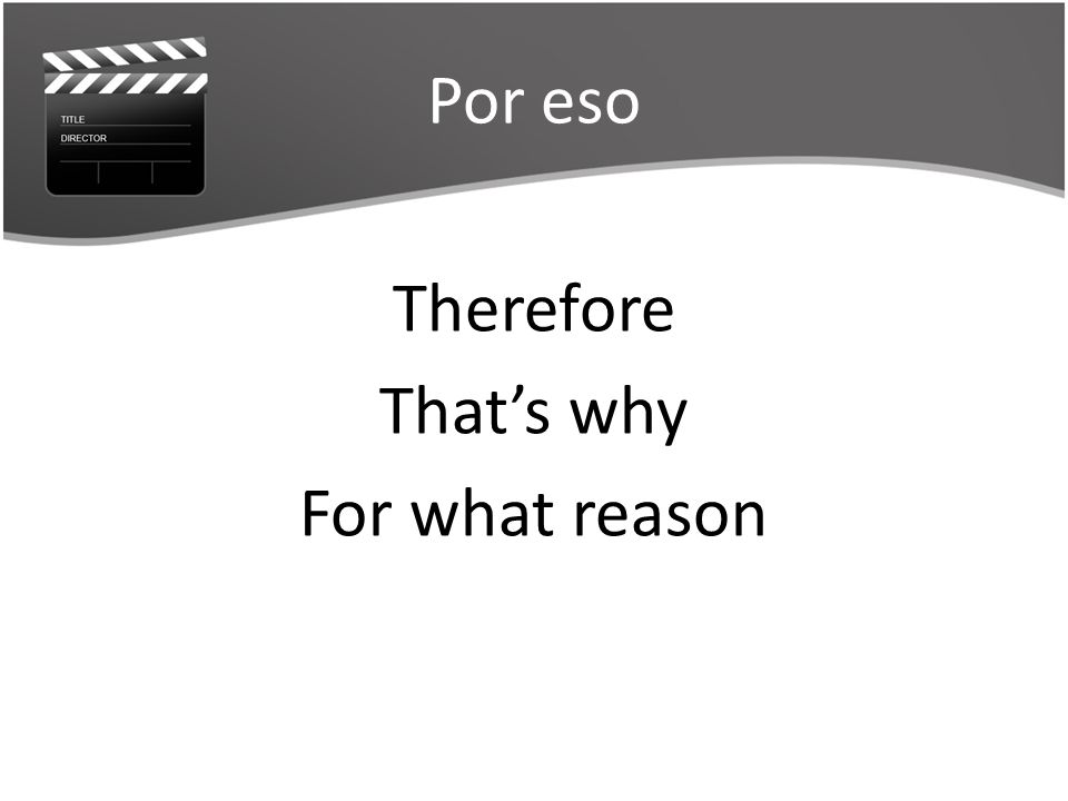 Por eso Therefore Thats why For what reason
