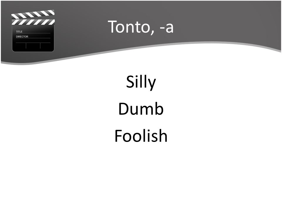 Tonto, -a Silly Dumb Foolish