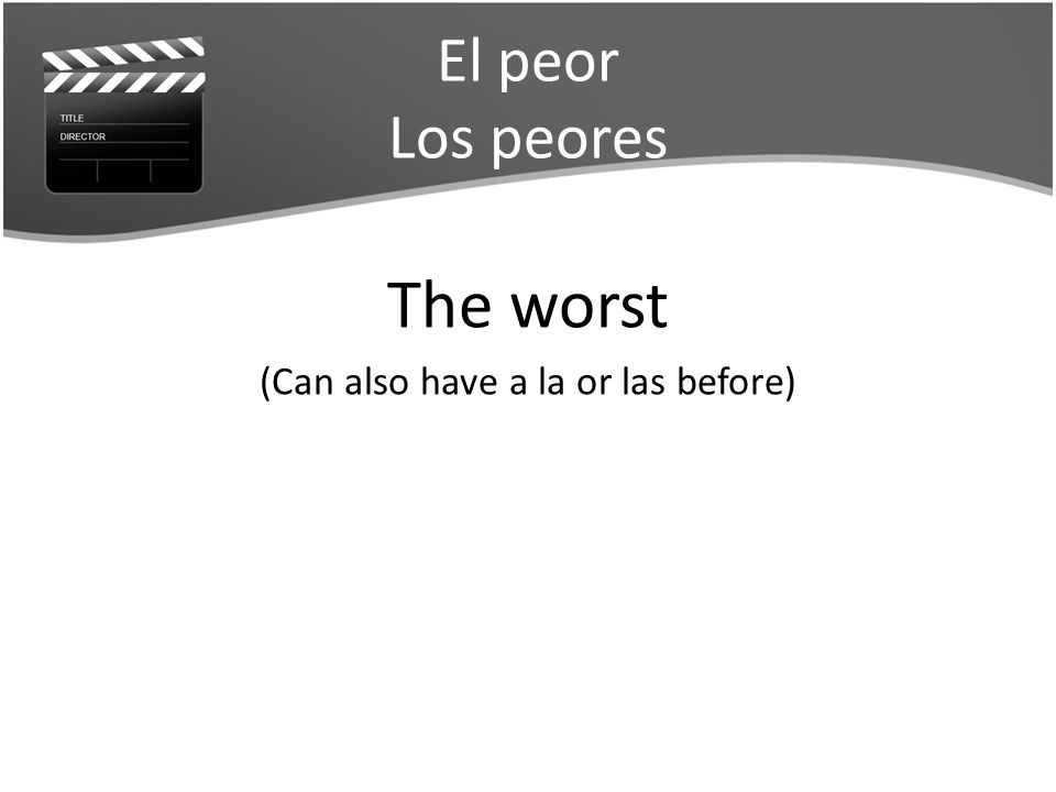 El peor Los peores The worst (Can also have a la or las before)